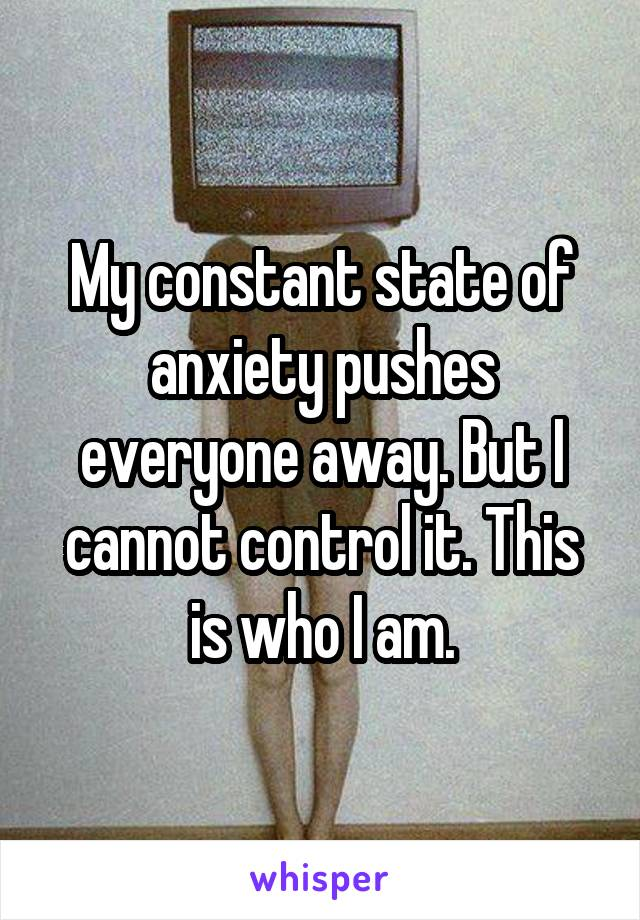 My constant state of anxiety pushes everyone away. But I cannot control it. This is who I am.