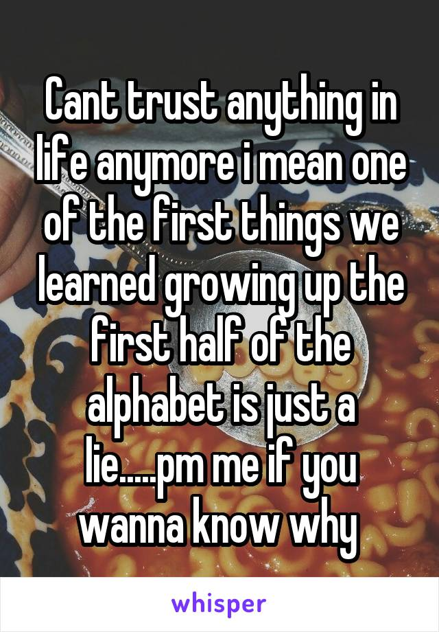 Cant trust anything in life anymore i mean one of the first things we learned growing up the first half of the alphabet is just a lie.....pm me if you wanna know why