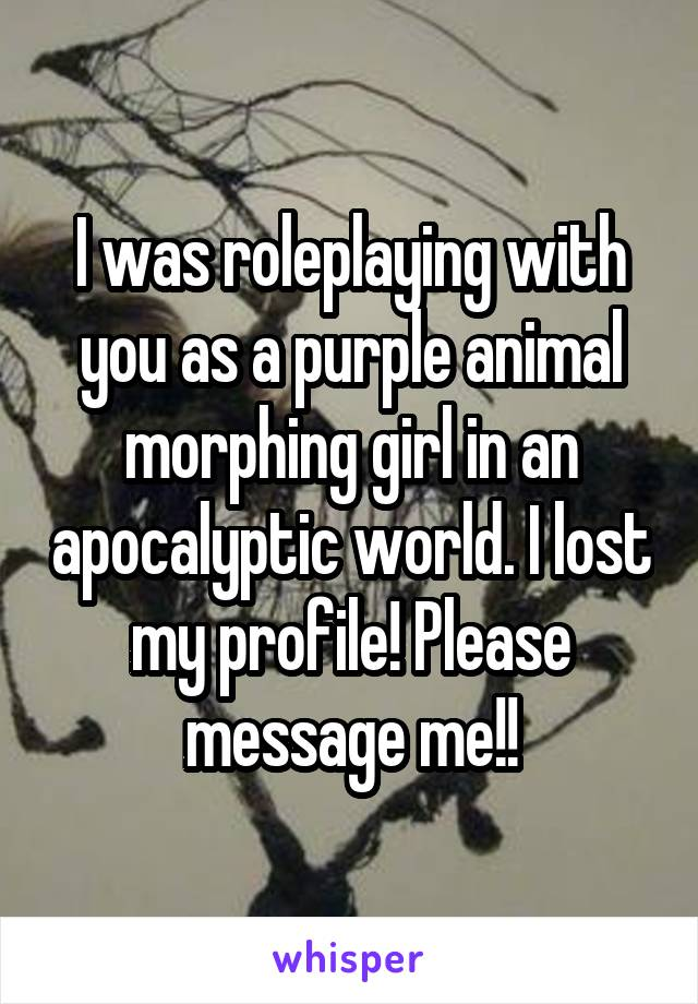 I was roleplaying with you as a purple animal morphing girl in an apocalyptic world. I lost my profile! Please message me!!