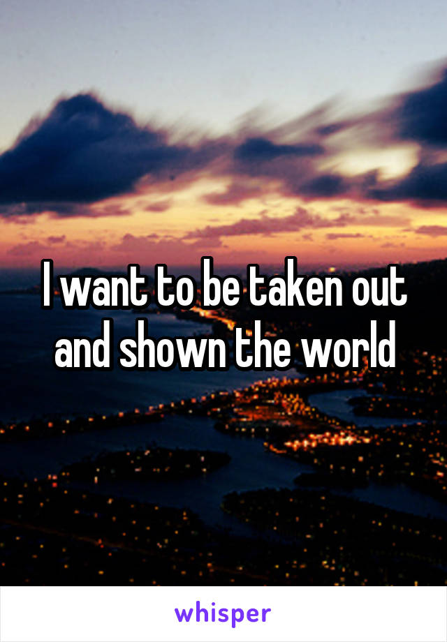 I want to be taken out and shown the world