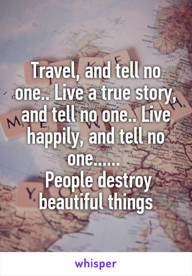 Travel, and tell no one.. Live a true story, and tell no one.. Live happily, and tell no one......   People destroy beautiful things