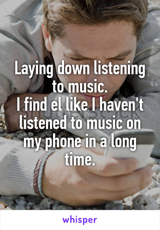 Laying down listening to music. I find el like I haven't listened to music on my phone in a long time.