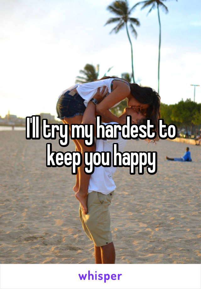 I'll try my hardest to keep you happy