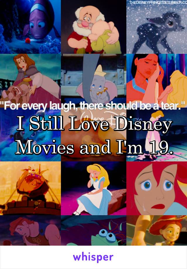 I Still Love Disney Movies and I'm 19.
