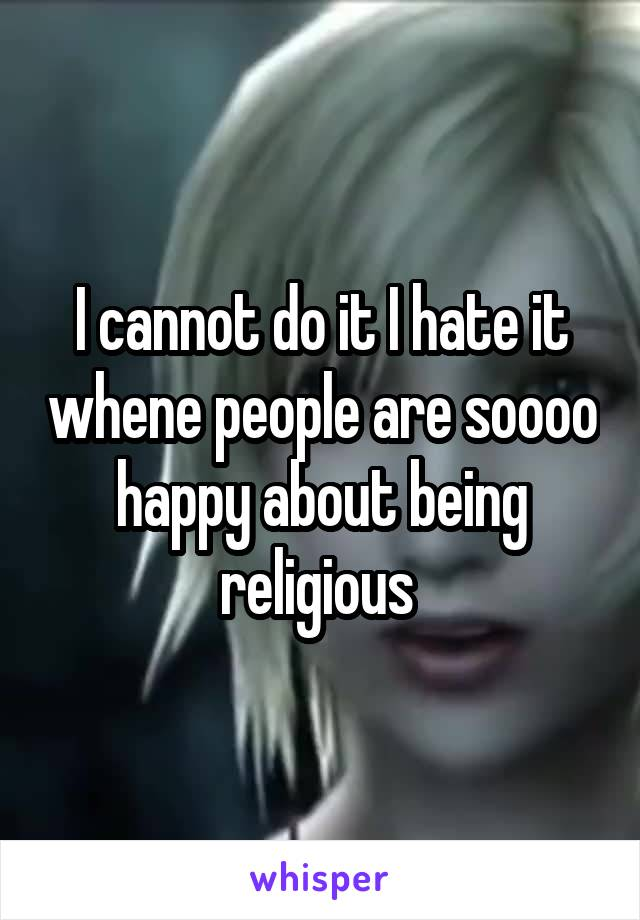 I cannot do it I hate it whene people are soooo happy about being religious