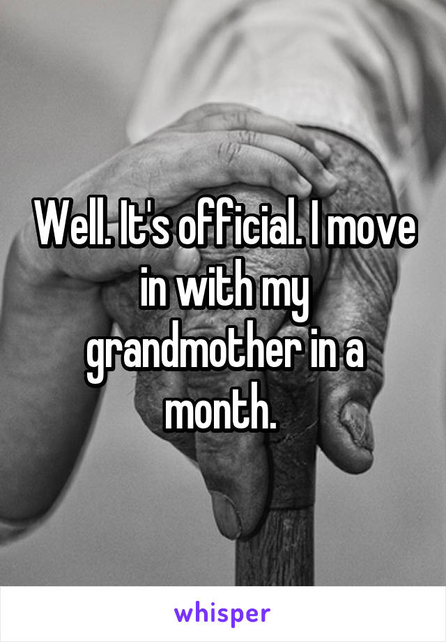 Well. It's official. I move in with my grandmother in a month.
