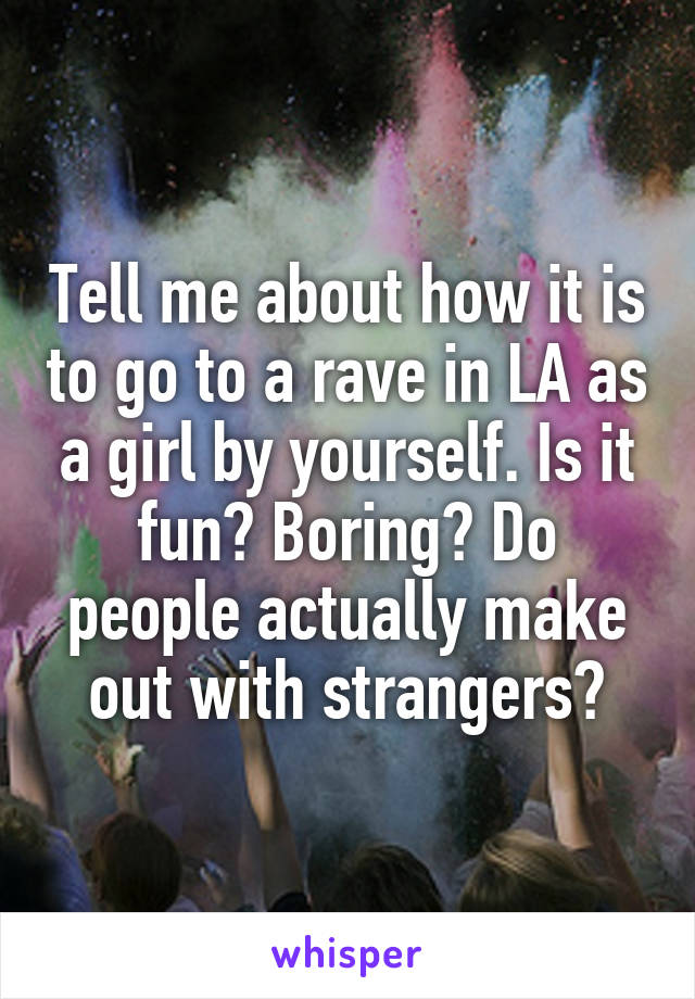 Tell me about how it is to go to a rave in LA as a girl by yourself. Is it fun? Boring? Do people actually make out with strangers?