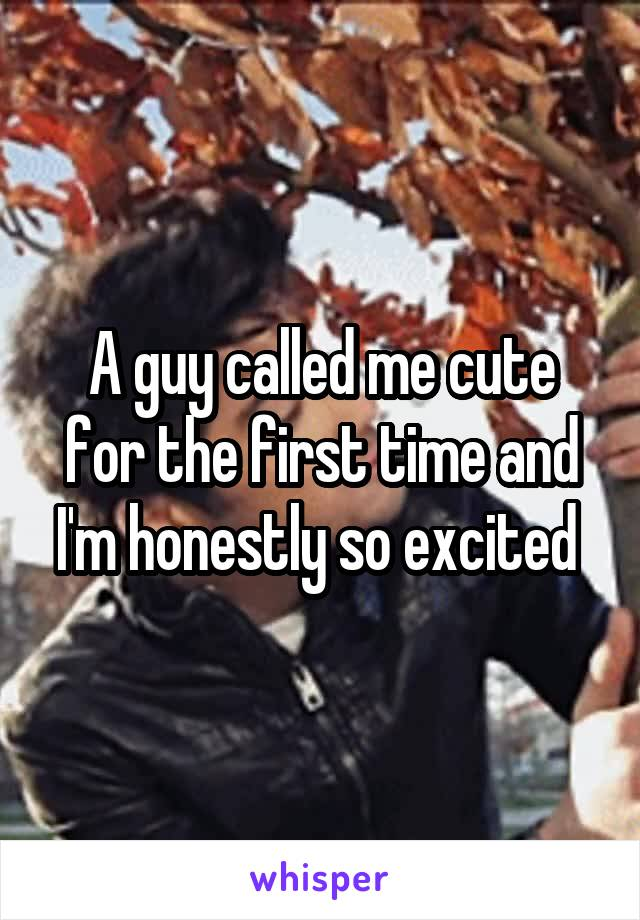 A guy called me cute for the first time and I'm honestly so excited