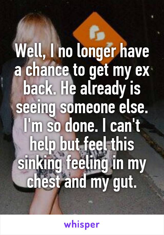 Well, I no longer have a chance to get my ex back. He already is seeing someone else. I'm so done. I can't help but feel this sinking feeling in my chest and my gut.