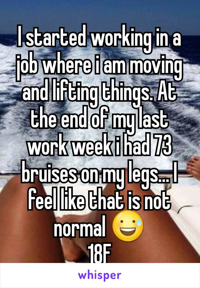 I started working in a job where i am moving and lifting things. At the end of my last work week i had 73 bruises on my legs... I feel like that is not normal 😅 18F
