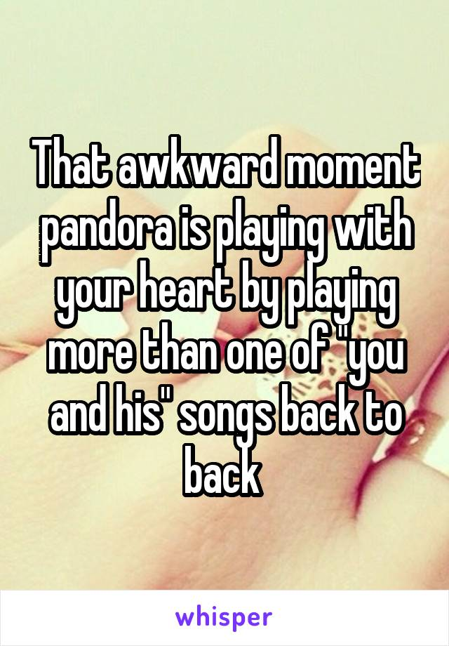 """That awkward moment pandora is playing with your heart by playing more than one of """"you and his"""" songs back to back"""