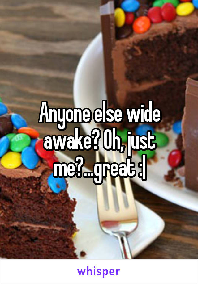 Anyone else wide awake? Oh, just me?...great :|