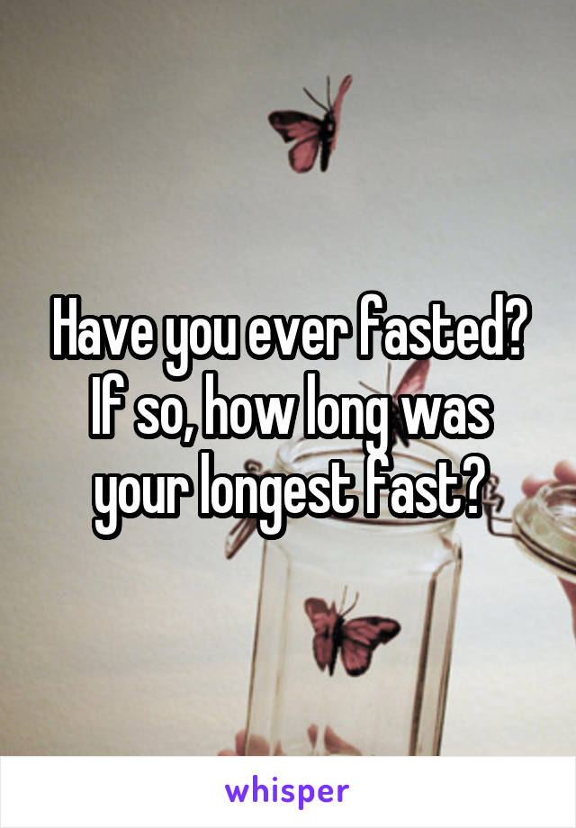 Have you ever fasted? If so, how long was your longest fast?