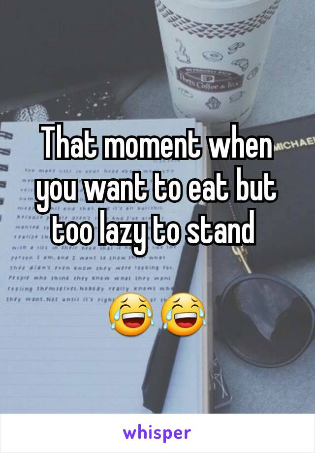 That moment when you want to eat but too lazy to stand   😂😂
