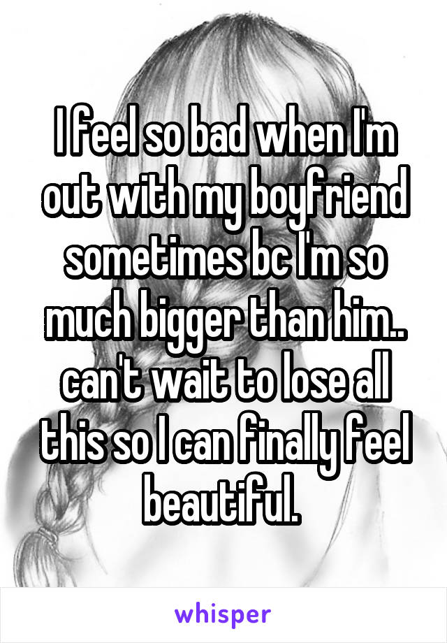 I feel so bad when I'm out with my boyfriend sometimes bc I'm so much bigger than him.. can't wait to lose all this so I can finally feel beautiful.