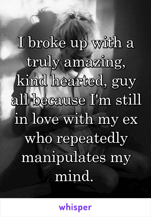 I broke up with a truly amazing, kind hearted, guy all because I'm still in love with my ex who repeatedly manipulates my mind.