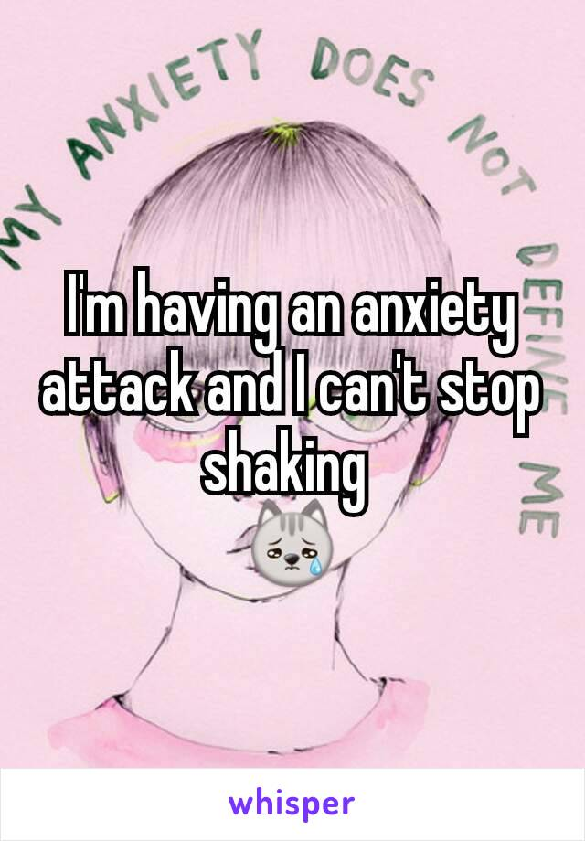 I'm having an anxiety attack and I can't stop shaking  😿