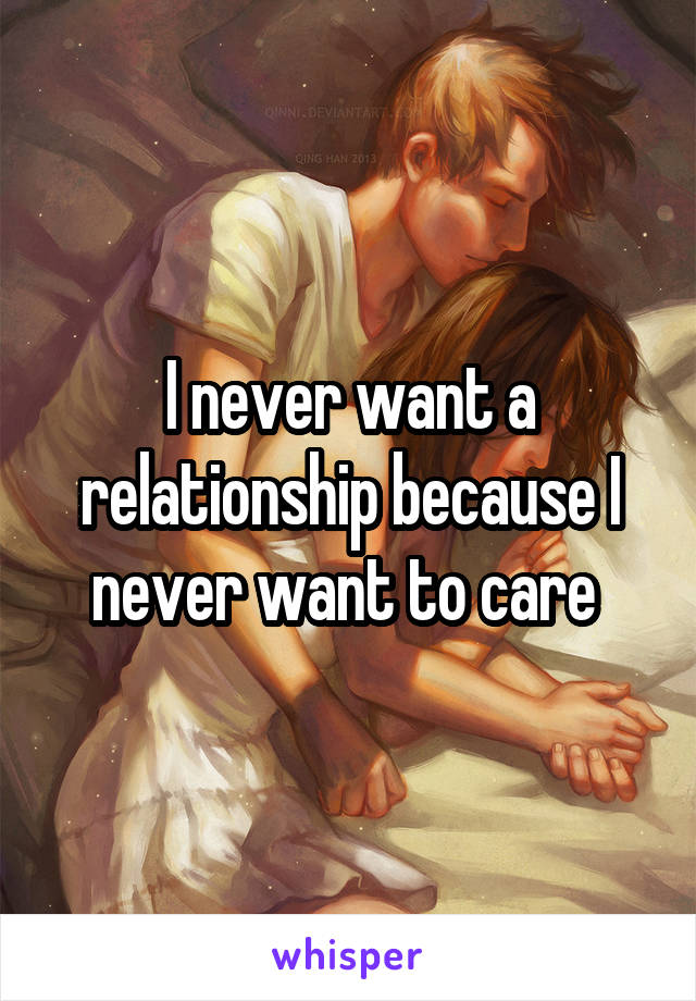 I never want a relationship because I never want to care
