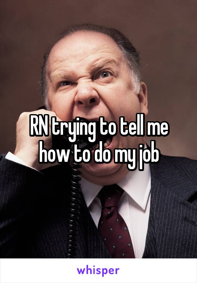 RN trying to tell me how to do my job