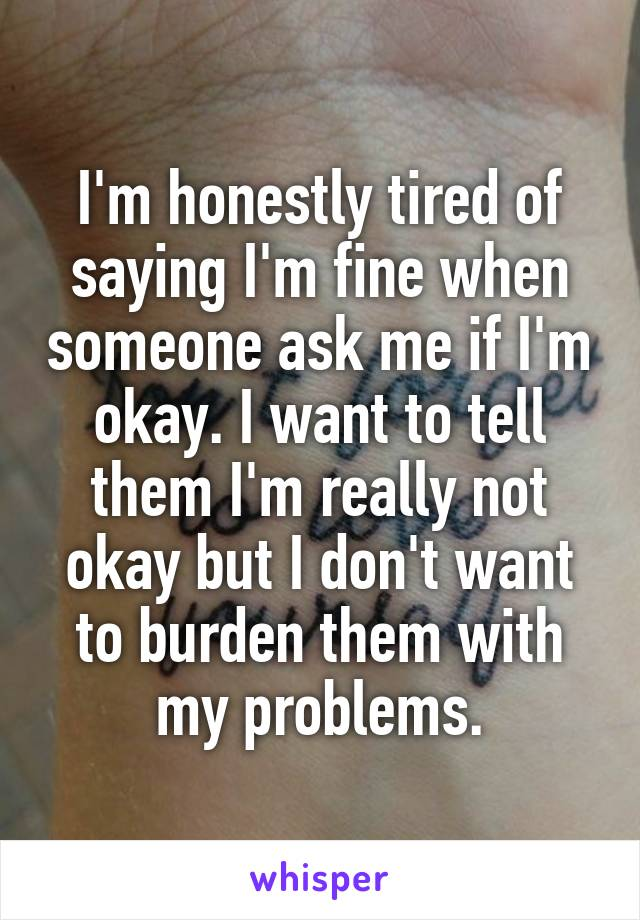 I'm honestly tired of saying I'm fine when someone ask me if I'm okay. I want to tell them I'm really not okay but I don't want to burden them with my problems.