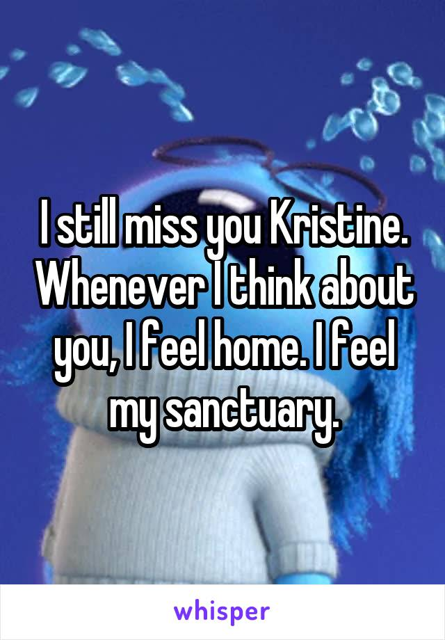 I still miss you Kristine. Whenever I think about you, I feel home. I feel my sanctuary.