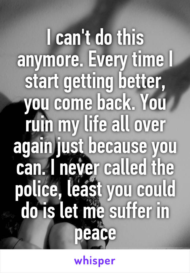 I can't do this anymore. Every time I start getting better, you come back. You ruin my life all over again just because you can. I never called the police, least you could do is let me suffer in peace