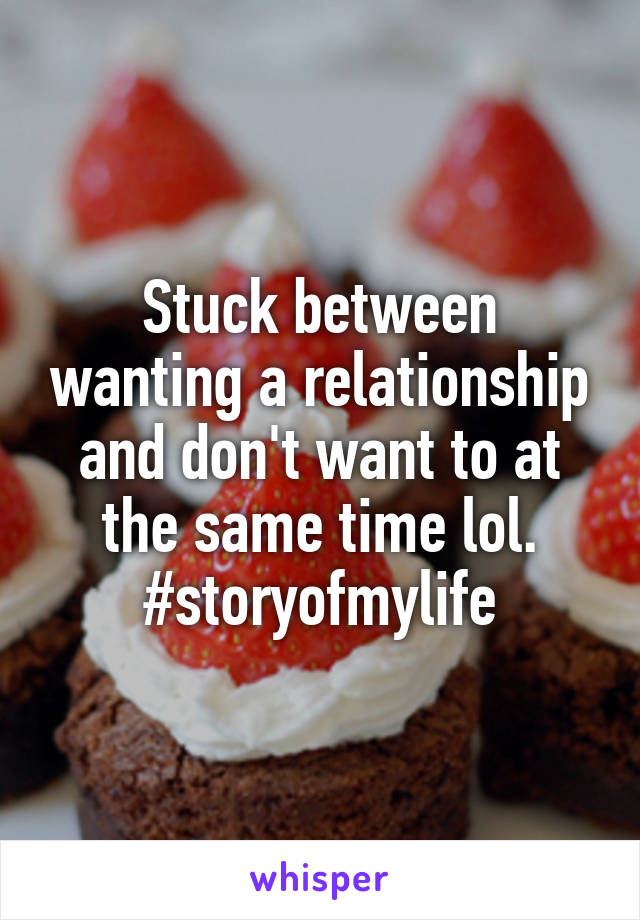 Stuck between wanting a relationship and don't want to at the same time lol. #storyofmylife