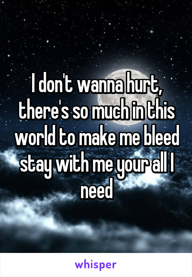 I don't wanna hurt, there's so much in this world to make me bleed stay with me your all I need