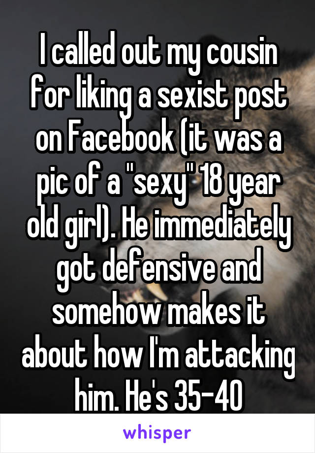 """I called out my cousin for liking a sexist post on Facebook (it was a pic of a """"sexy"""" 18 year old girl). He immediately got defensive and somehow makes it about how I'm attacking him. He's 35-40"""