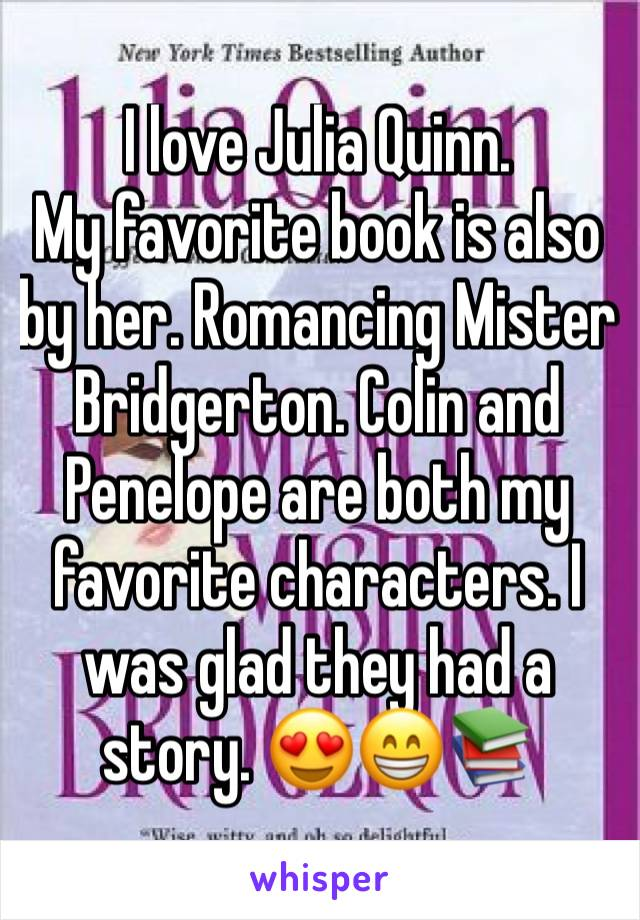 I love Julia Quinn. My favorite book is also by her. Romancing Mister Bridgerton. Colin and Penelope are both my favorite characters. I was glad they had a story. 😍😁📚