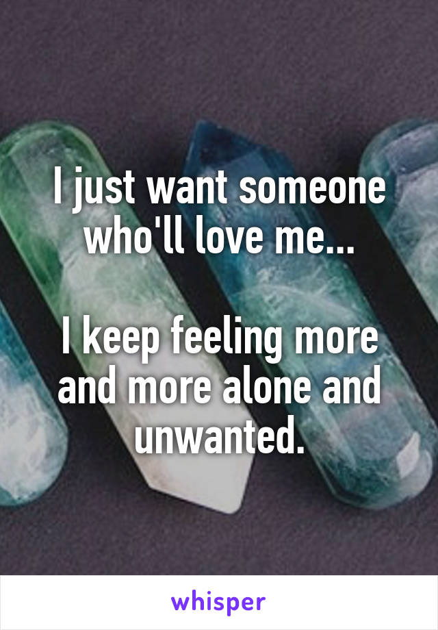 I just want someone who'll love me...  I keep feeling more and more alone and unwanted.