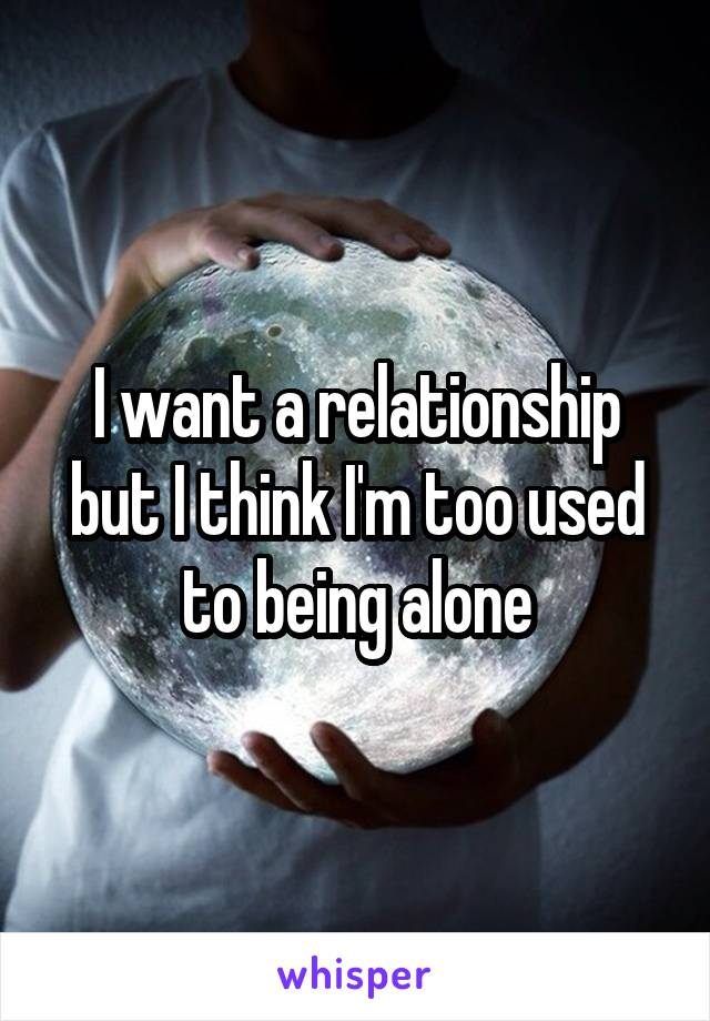 I want a relationship but I think I'm too used to being alone