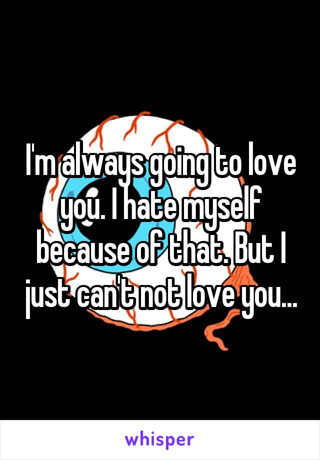 I'm always going to love you. I hate myself because of that. But I just can't not love you...