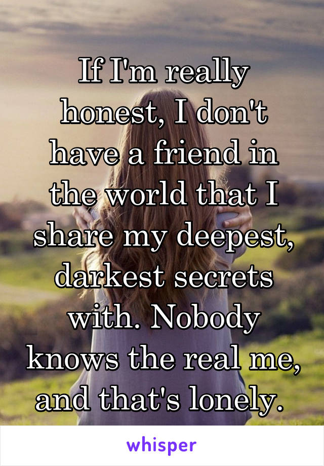 If I'm really honest, I don't have a friend in the world that I share my deepest, darkest secrets with. Nobody knows the real me, and that's lonely.