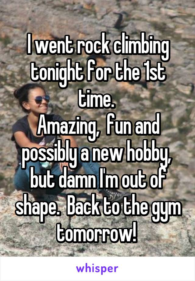 I went rock climbing tonight for the 1st time.  Amazing,  fun and possibly a new hobby,  but damn I'm out of shape.  Back to the gym tomorrow!