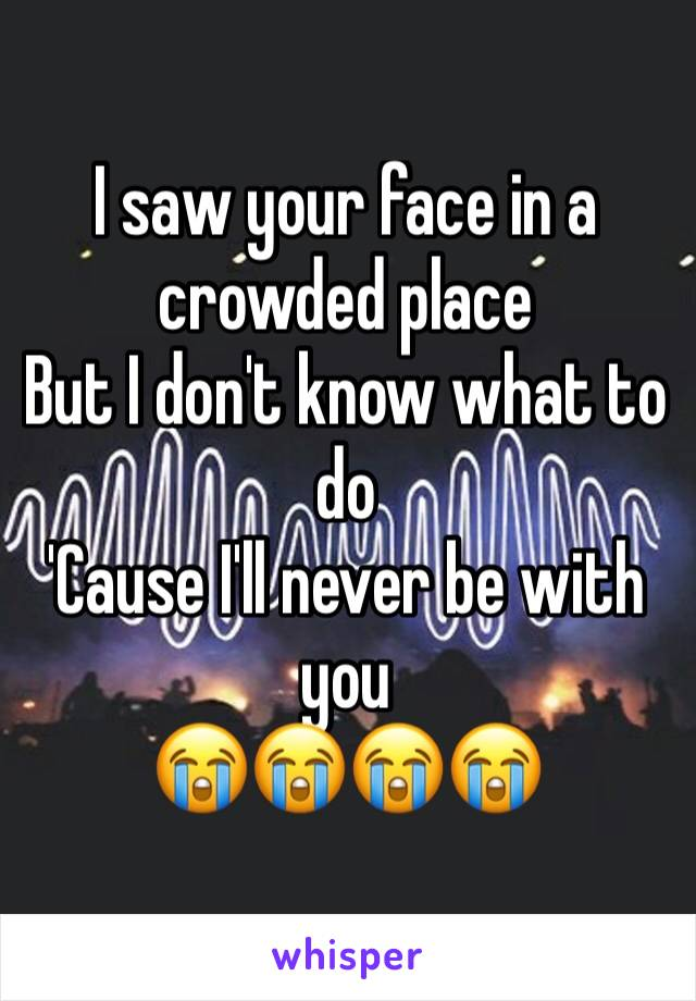 I saw your face in a crowded place But I don't know what to do 'Cause I'll never be with you 😭😭😭😭