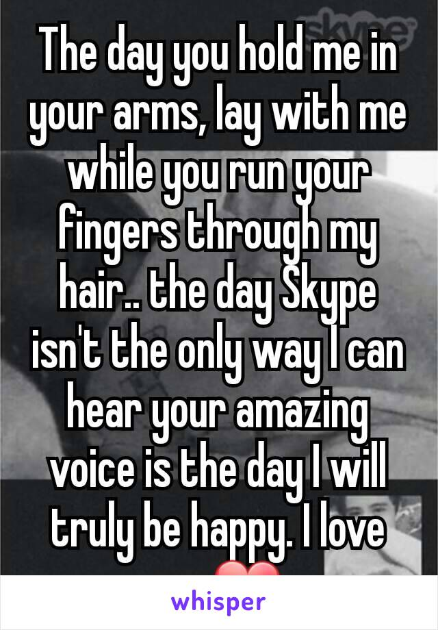 The day you hold me in your arms, lay with me while you run your fingers through my hair.. the day Skype isn't the only way I can hear your amazing voice is the day I will truly be happy. I love you❤