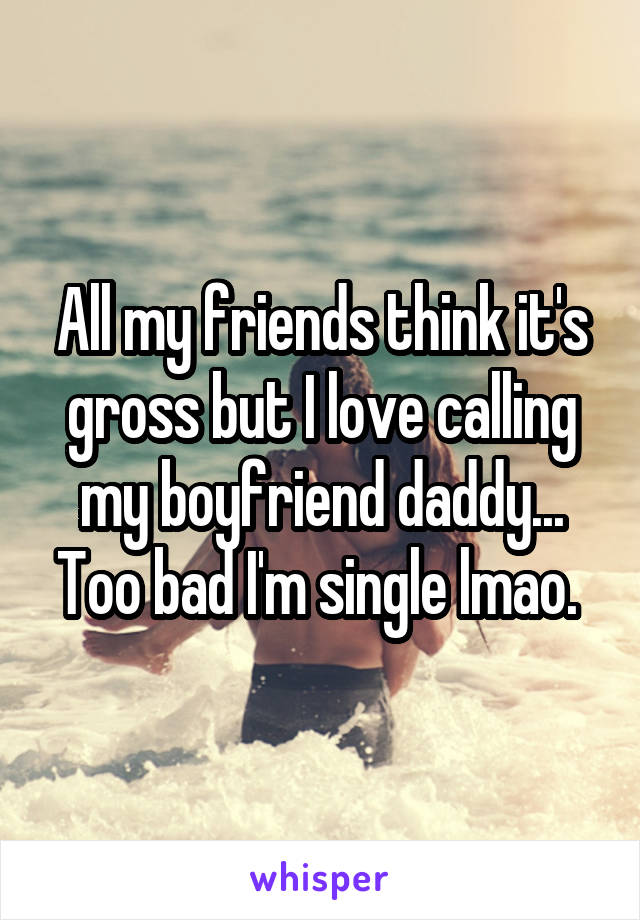 All my friends think it's gross but I love calling my boyfriend daddy... Too bad I'm single lmao.