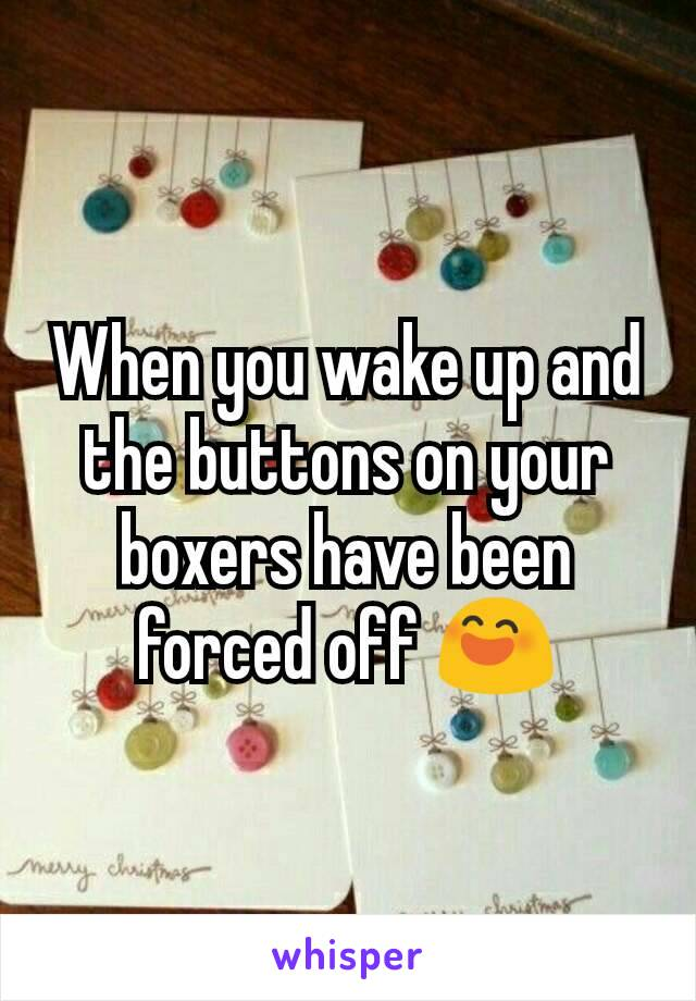 When you wake up and the buttons on your boxers have been forced off 😄