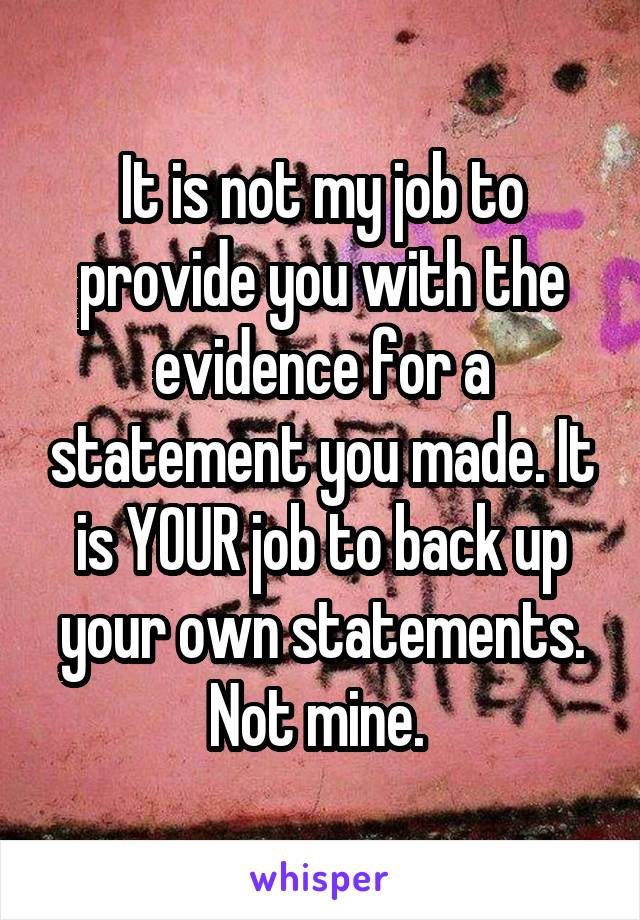 It is not my job to provide you with the evidence for a statement you made. It is YOUR job to back up your own statements. Not mine.
