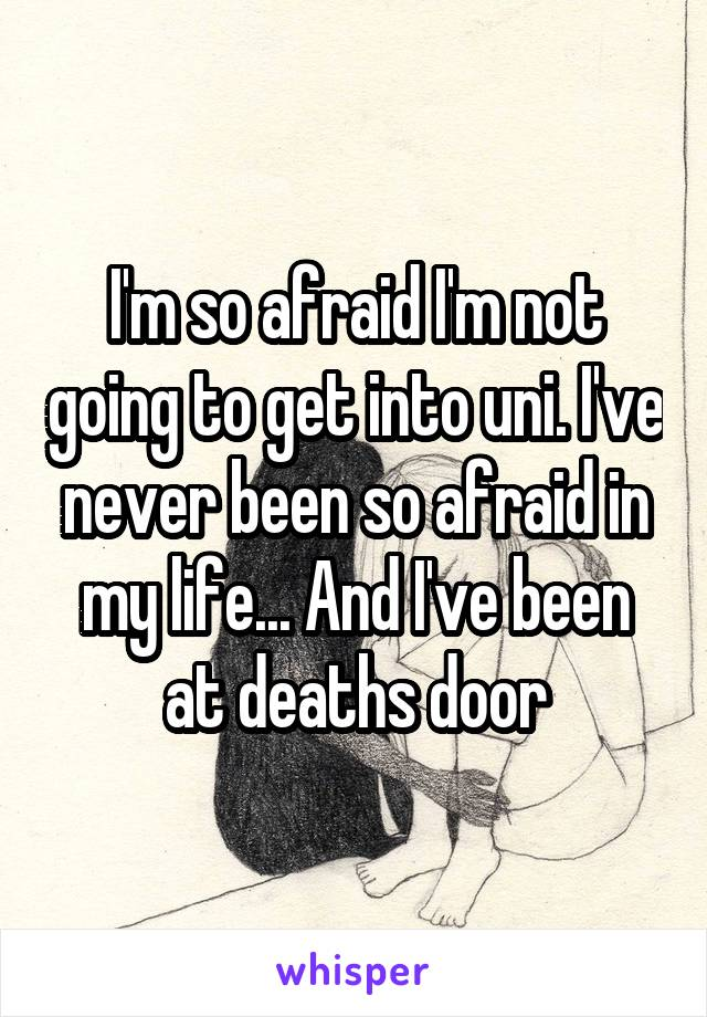 I'm so afraid I'm not going to get into uni. I've never been so afraid in my life... And I've been at deaths door