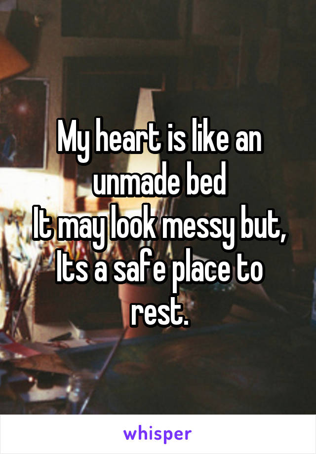 My heart is like an unmade bed It may look messy but, Its a safe place to rest.
