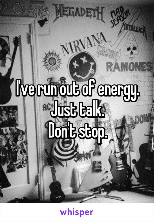 I've run out of energy. Just talk. Don't stop.