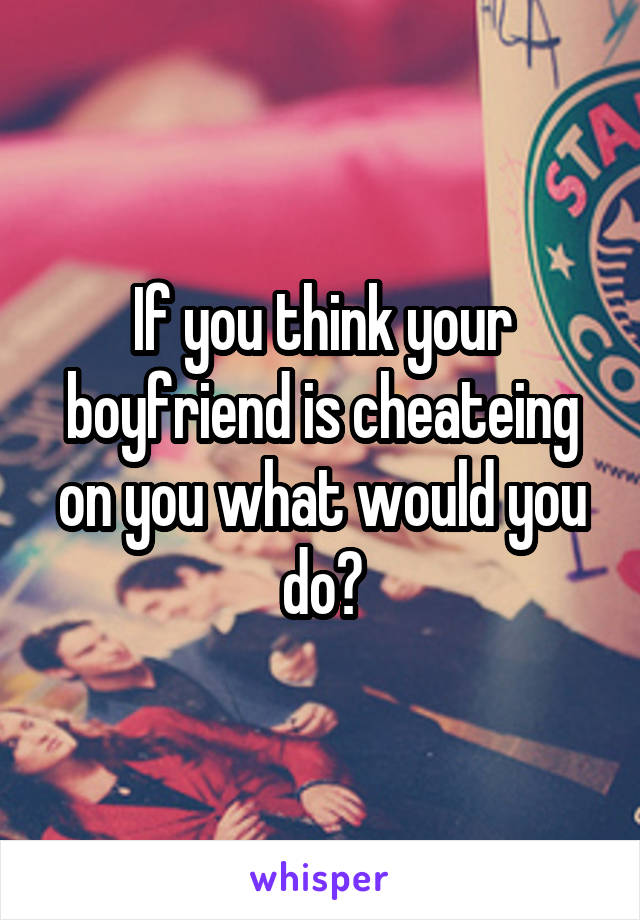 If you think your boyfriend is cheateing on you what would you do?
