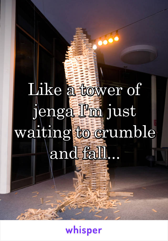 Like a tower of jenga I'm just waiting to crumble and fall...