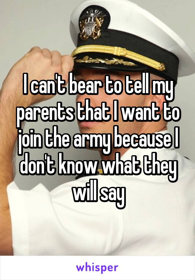 I can't bear to tell my parents that I want to join the army because I don't know what they will say