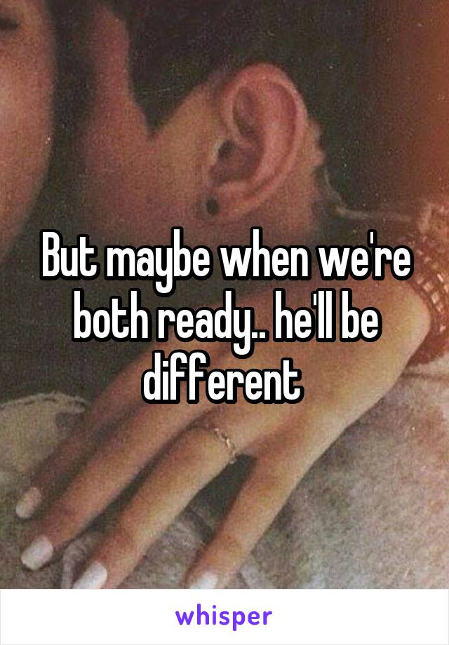 But maybe when we're both ready.. he'll be different