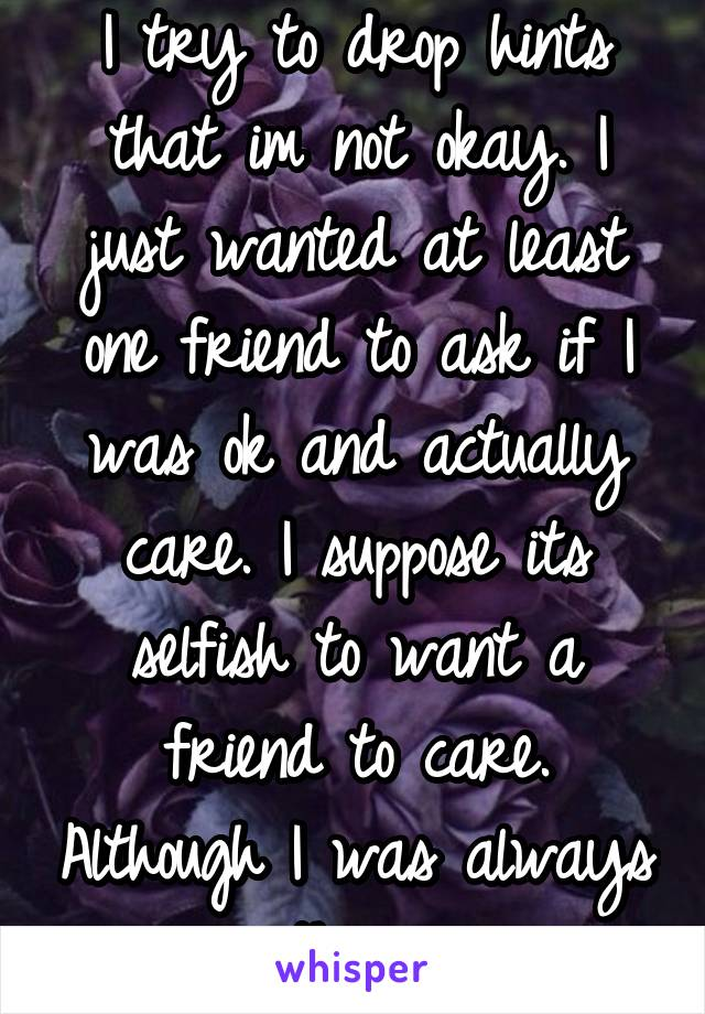 I try to drop hints that im not okay. I just wanted at least one friend to ask if I was ok and actually care. I suppose its selfish to want a friend to care. Although I was always there.