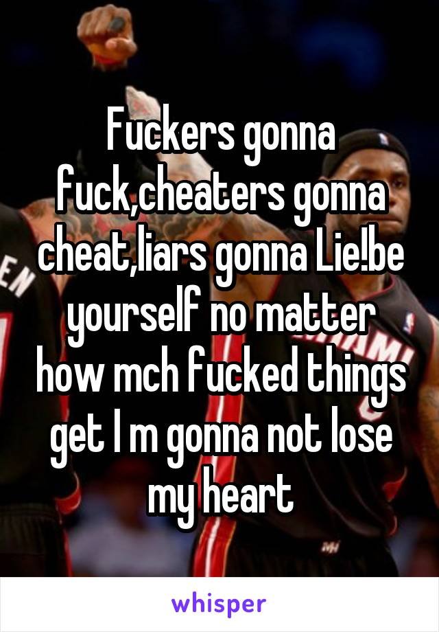 Fuckers gonna fuck,cheaters gonna cheat,liars gonna Lie!be yourself no matter how mch fucked things get I m gonna not lose my heart