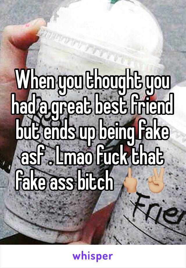 When you thought you had a great best friend but ends up being fake asf . Lmao fuck that fake ass bitch 🖕🏼✌🏼